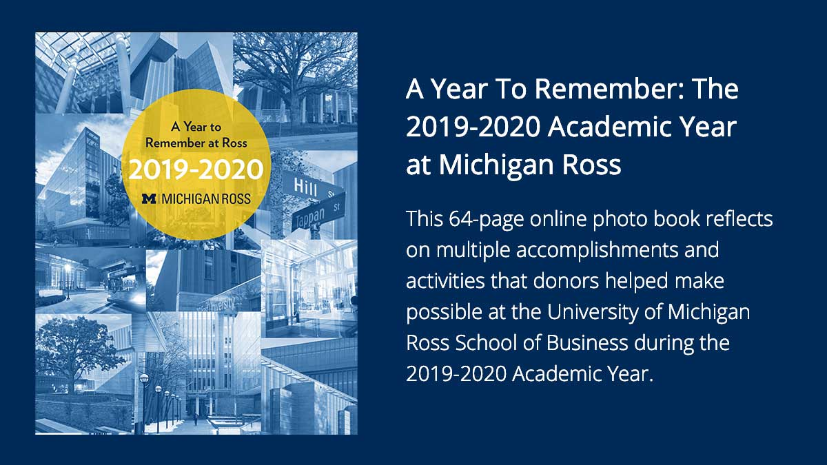 A Year To Remember: The 2019-2020 Academic Year at Ross  This 64-page online photo book reflects on multiple accomplishments and activities that donors helped make possible at the University of Michigan Ross School of Business during the 2019-2020 Academic Year.